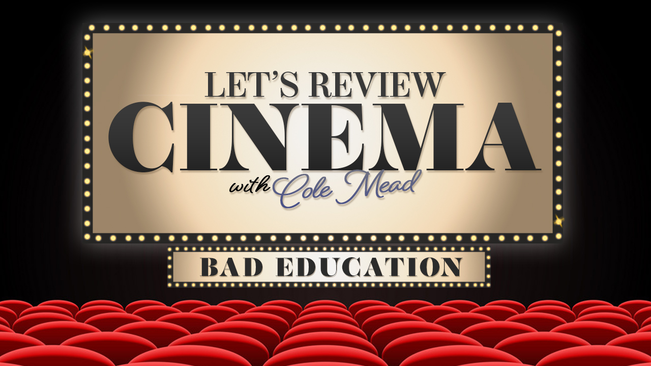 LET REVIEW CINEMA WITH COLE MEAD_BAD EDUCATION