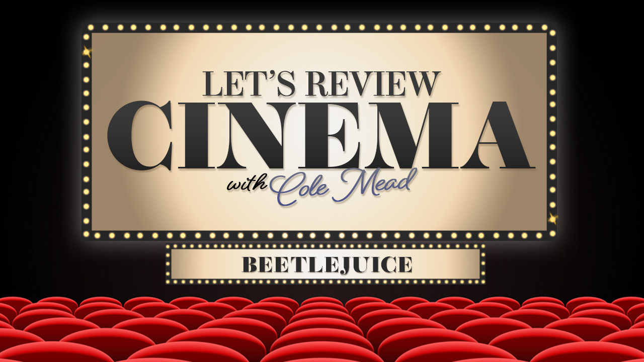 LET REVIEW CINEMA WITH COLE MEAD BEETLEJUICE